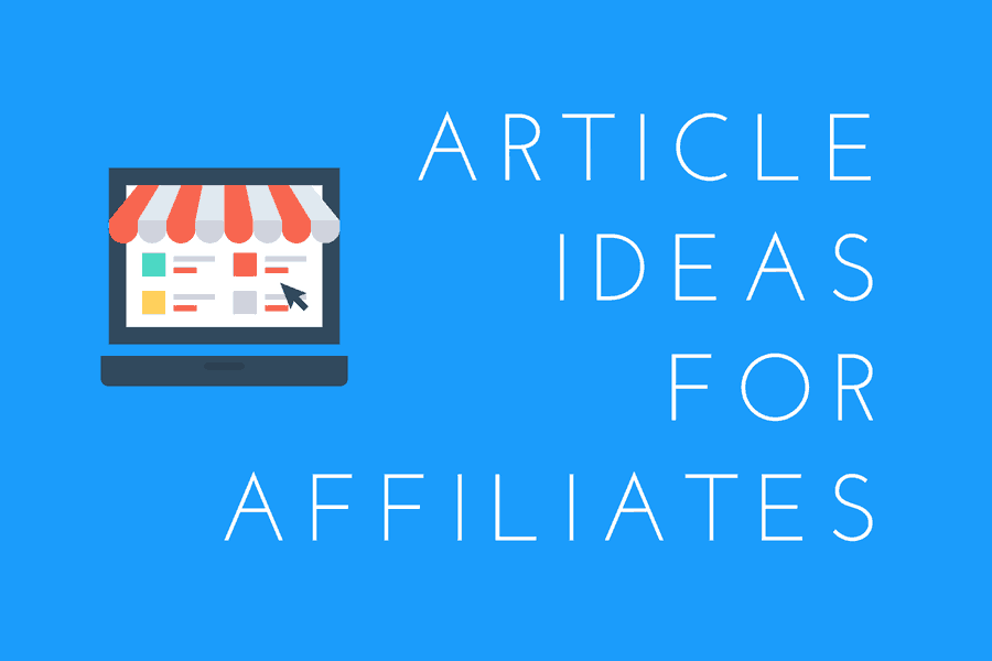 Article & Blog Post Ideas For Affiliates